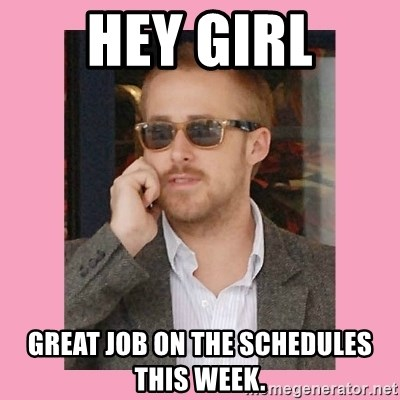 Hey Girl - Hey girl Great job on The Schedules this week.