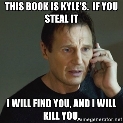 taken meme - this book is kyle's.  if you steal it i will find you, and i will kill you.