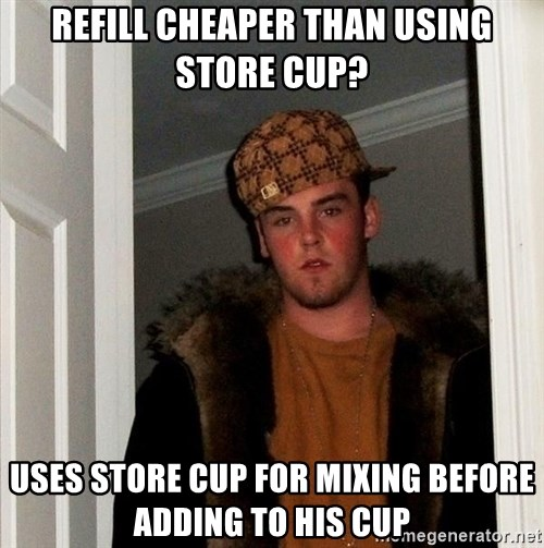 Scumbag Steve - Refill cheaper than using store cup? uses store cup for mixing before adding to his cup