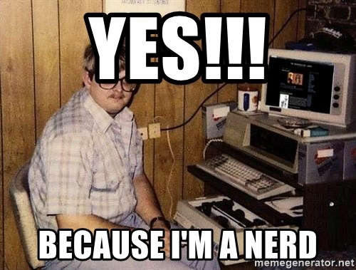 Nerd - Yes!!! Because I'm a Nerd
