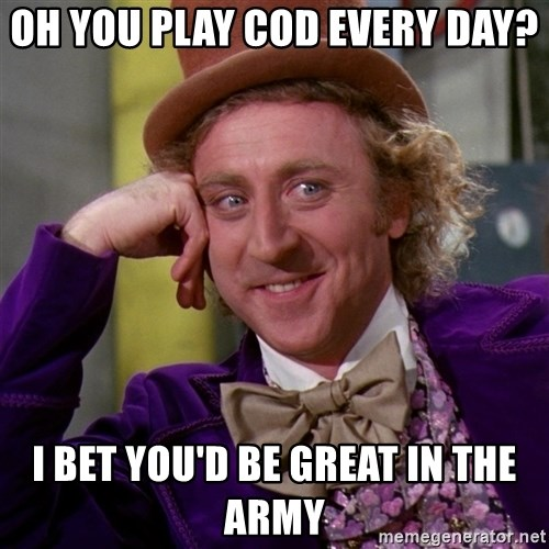 Willy Wonka - Oh you play cod every day? I bet you'd be great in the army