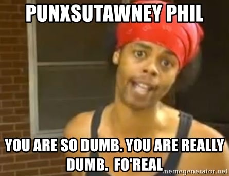 Antoine Dodson - punxsutawney phil You are so dumb. You are really dumb.  Fo'REal