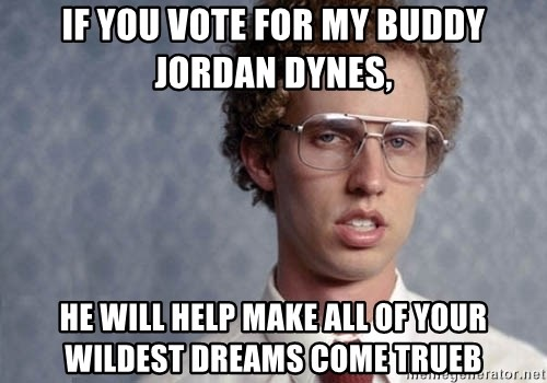 Napoleon Dynamite - IF YOU VOTE FOR MY BUDDY JORDAN DYNES, HE WILL HELP MAKE ALL OF YOUR WILDEST DREAMS COME TRUEB