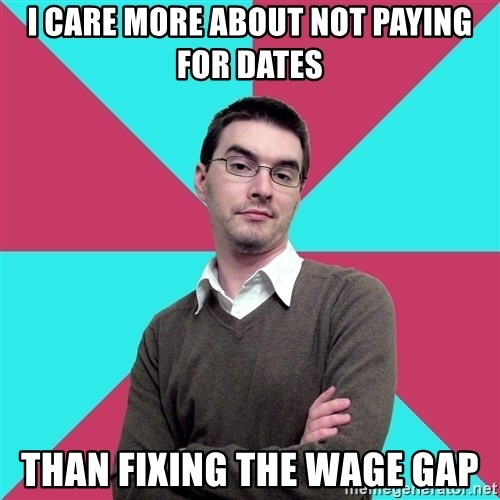 Privilege Denying Dude - I care more about not paying for dates than fixing the wage gap
