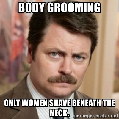 history ron swanson - body grooming only women shave BENEATH the neck.