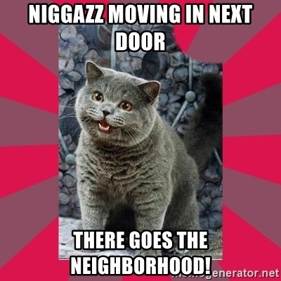 I can haz - niggazz moving in next door there goes the neighborhood!