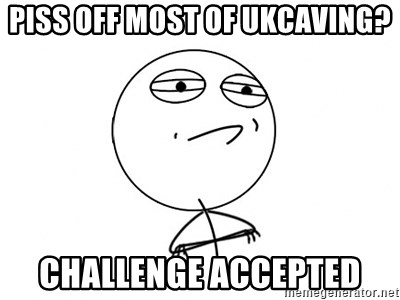 Challenge Accepted - Piss off most of UKCaving? Challenge Accepted