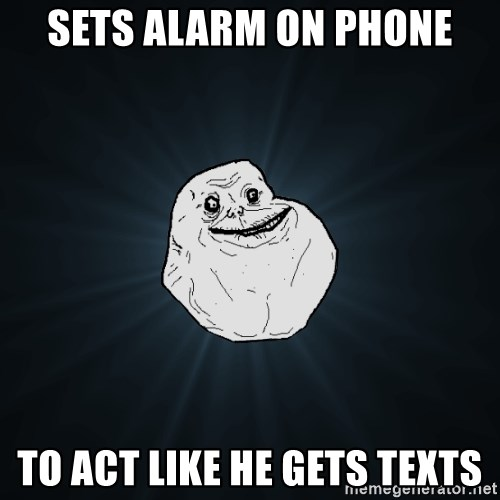 Forever Alone - Sets alarm on phone to act like he gets texts