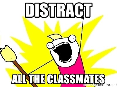 X ALL THE THINGS - distract all the classmates