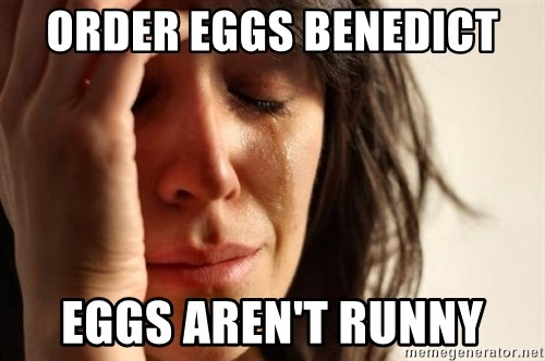 First World Problems - ORDER EGGS BENEDICT  EGGS AREN'T RUNNY