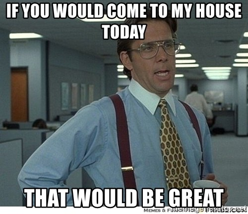 That would be great - If you would come to my house today That would be great