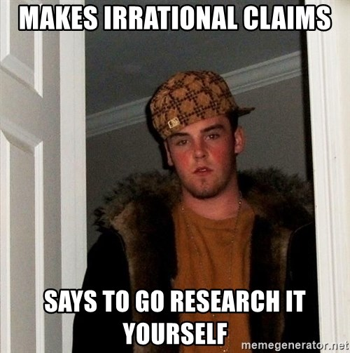 Scumbag Steve - Makes irrational claims says to go research it yourself