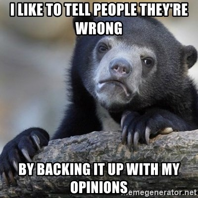 Confession Bear - i like to tell people they're wrong by backing it up with my opinions