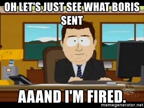 south park aand it's gone - Oh let's just see what boris sent aaand i'm fired.