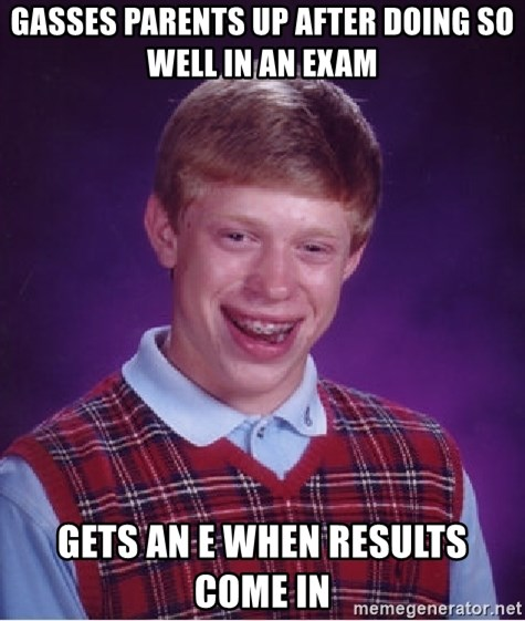 Bad Luck Brian - GASSES PARENTS UP AFTER DOING SO WELL IN AN EXAM GETS AN E WHEN RESULTS COME IN