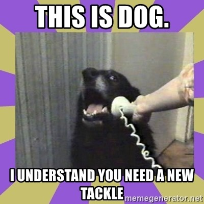 Yes, this is dog! - This is Dog. I underStand you Need a new tackle