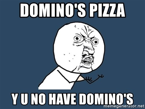 Y U No - domino's pizza  y u no have domino's