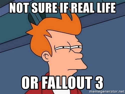 Futurama Fry - Not sure if real life or fallout 3