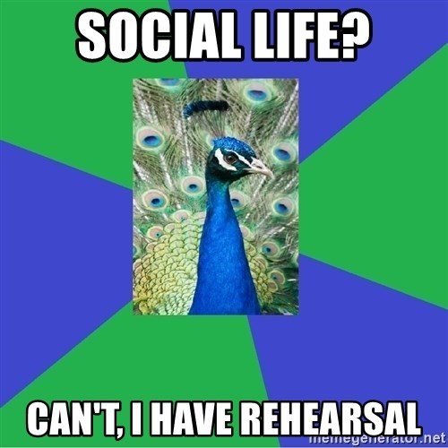 Performing Arts Peacock - Social Life? Can't, I have rehearsal