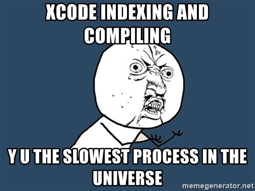 Y U No - XCode indexing and compiling y u the slowest process in the universe