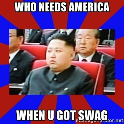kim jong un - Who needs america when u got swag