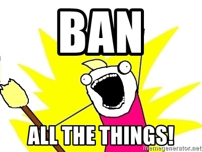 X ALL THE THINGS - Ban ALL the things!