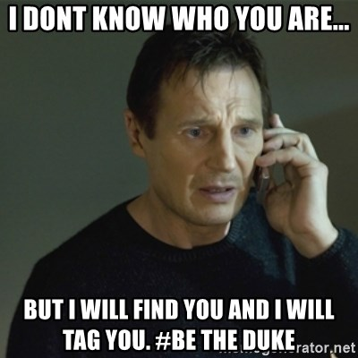 I don't know who you are... - I dont know who you are... but i will find you and i will tag you. #be the duke