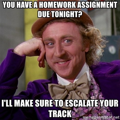 Willy Wonka - you have a homework assignment due tonight? I'll make sure to escalate your track