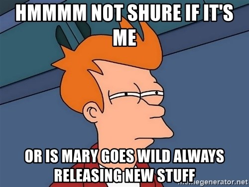 Futurama Fry - hmmmm not shure if it's me  or is mary goes wild always releasing new stuff