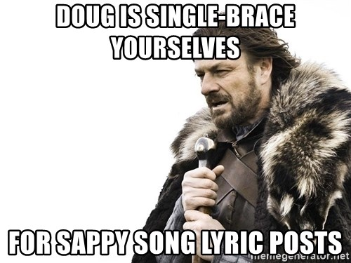 Winter is Coming - Doug is single-Brace yourselves for sappy song lyric posts