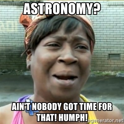 Ain't Nobody got time fo that - Astronomy? AIN'T NOBODY GOT TIME FOR THAT! HUMPH!