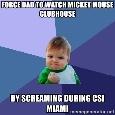 Success Kid - force dad to watch mickey mouse clubhouse by screaming during CSI Miami