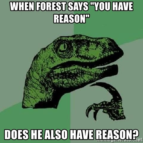 "Philosoraptor - WHEN FOREST SAYS ""YOU HAVE REASON"" DOES HE ALSO HAVE REASON?"