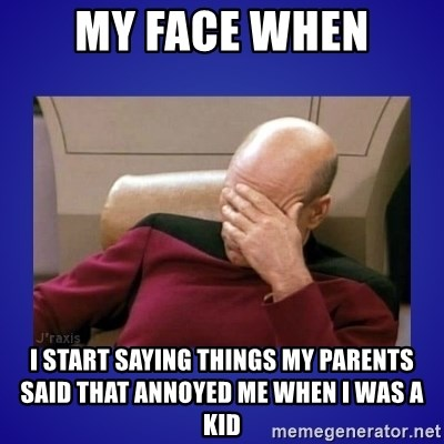Picard facepalm  - mY FACE WHEN I START SAYING THINGS MY PARENTS SAID THAT ANNOYED ME WHEN I WAS A KID
