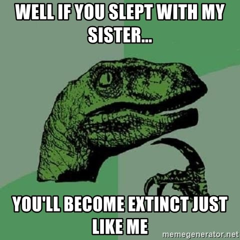 Philosoraptor - well if you slept with my sister... you'll become extinct just like me