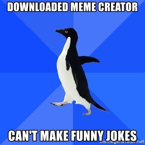 Socially Awkward Penguin - DOWNLOADED MEME CREATOR CAN'T MAKE FUNNY JOKES