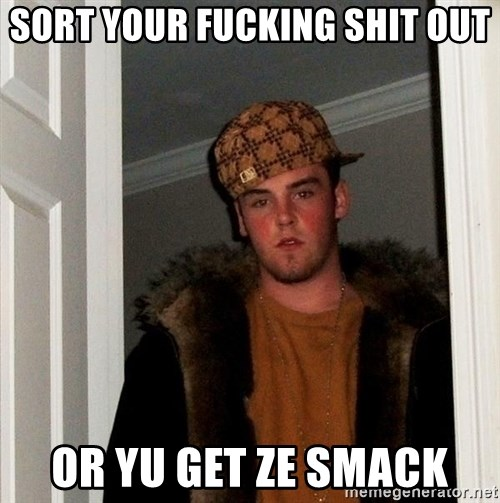 Scumbag Steve - SORT YOUR FUCKING SHIT OUT OR YU GET ZE SMACK
