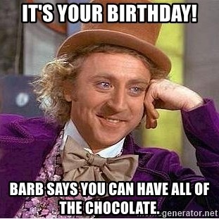 Willy Wonka - It's your Birthday! Barb says you can have all of the chocolate.