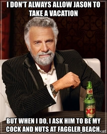 The Most Interesting Man In The World - i don't always allow jason to take a vacation but when i do, i ask him to be my cock and nuts at faggler beach.