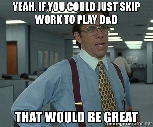 Office Space That Would Be Great - Yeah, if you could just skip work to play d&d  That would be great