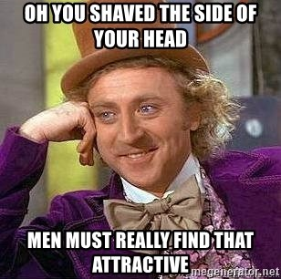 Willy Wonka - OH you shaved the side of your head Men must really fInd that attractive