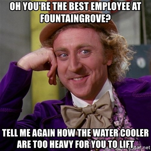 Willy Wonka - Oh you're the best employee at fountaingrove? Tell me again how The water cooler are too heavy for you to lift