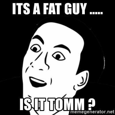 you don't say meme - ITS A FAT GUY ..... IS IT TOMM ?