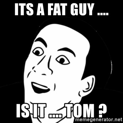 you don't say meme - ITS A FAT GUY .... IS IT .... TOM ?