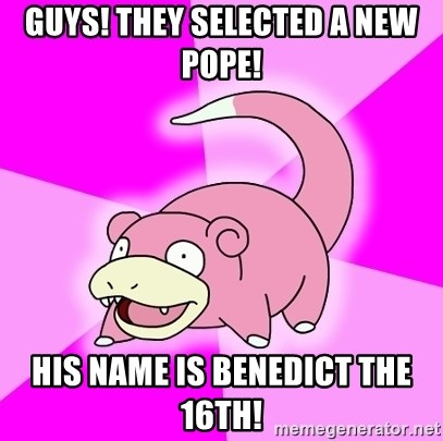 Slowpoke - Guys! they selected a new pope! His name is benedict the 16th!