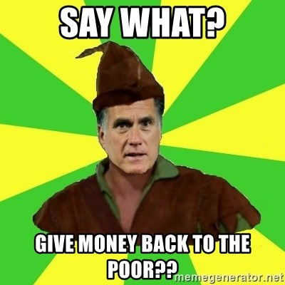 RomneyHood - say what? give money back to the poor??