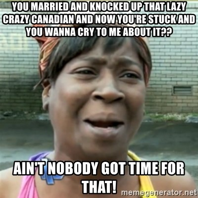 Ain't Nobody got time fo that - You Married and knocked up That lazy crazy Canadian and now you're stUck And you wanna cry to me about it?? Ain't nobody got time for that!