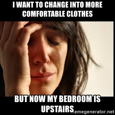 First World Problems - I want to change into more comfortable clothes but now my bedroom is upstairs