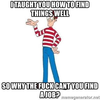 Where's Waldo - i taught you how to find things well sO why tHe fuCk cant you find a job?