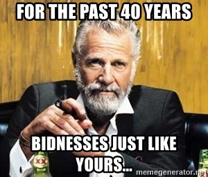 The Most Interesting Man In The World - For the past 40 years bidnesses just like yours...